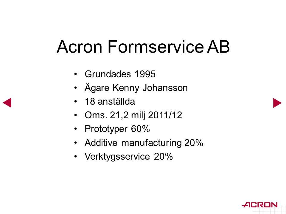 •Grundades 1995 •Ägare Kenny Johansson •18 anställda •Oms. 21,2 milj 2011/12 •Prototyper 60% •Additive manufacturing 20% •Verktygsservice 20% Acron Fo