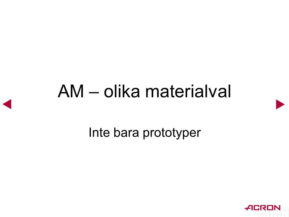 AM – olika materialval Inte bara prototyper