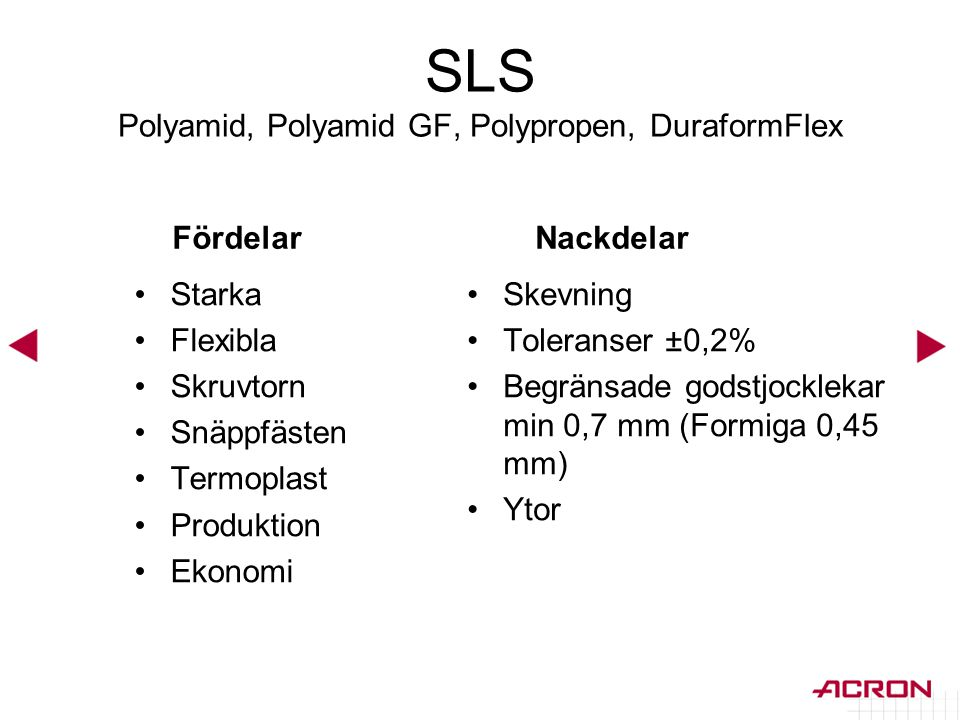 SLS Polyamid, Polyamid GF, Polypropen, DuraformFlex Fördelar •Starka •Flexibla •Skruvtorn •Snäppfästen •Termoplast •Produktion •Ekonomi Nackdelar •Ske