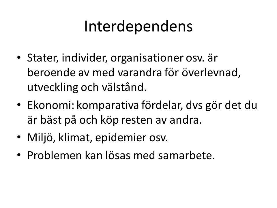 Interdependens • Stater, individer, organisationer osv. är beroende av med varandra för överlevnad, utveckling och välstånd. • Ekonomi: komparativa fö