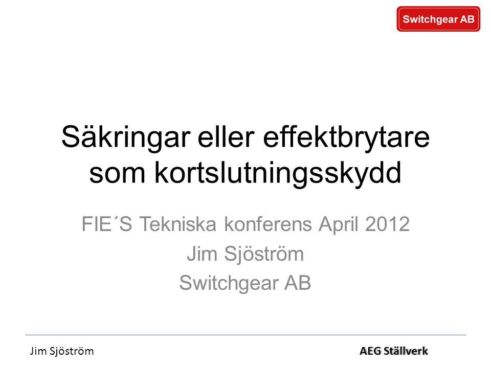 Jim SjöströmAEG StällverkAEG Ställverk Säkringar eller effektbrytare som kortslutningsskydd FIE´S Tekniska konferens April 2012 Jim Sjöström Switchgear AB