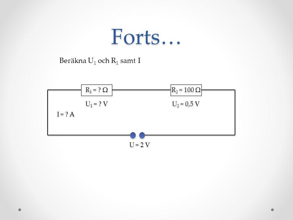 Forts… R 1 = ? Ω R 2 = 100 Ω Beräkna U 1 och R 1 samt I U = 2 V U 2 = 0,5 V U 1 = ? V I = ? A