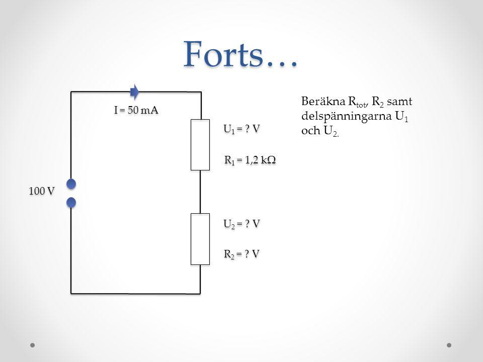 Forts… 100 V I = 50 mA U 1 = ? V R 1 = 1,2 kΩ U 2 = ? V R 2 = ? V Beräkna R tot, R 2 samt delspänningarna U 1 och U 2.