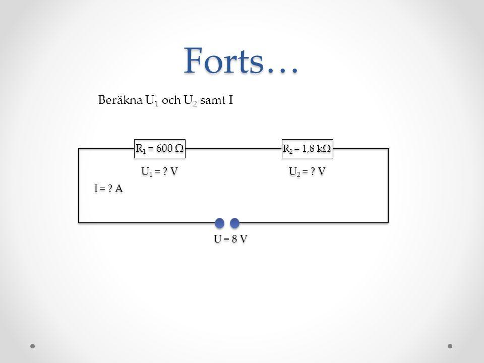 Forts… R 1 = 600 Ω R 2 = 1,8 kΩ Beräkna U 1 och U 2 samt I U = 8 V U 2 = ? V U 1 = ? V I = ? A