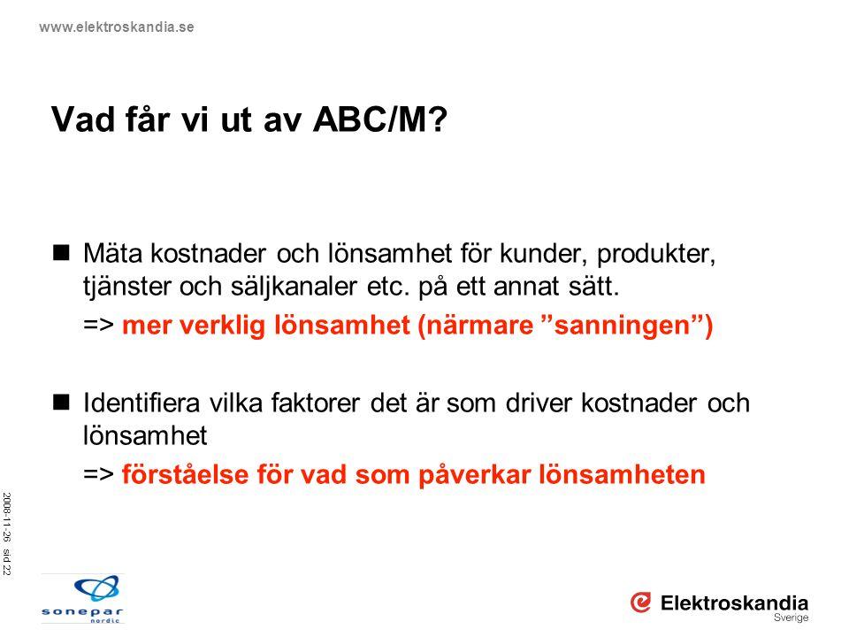 2008-11-26 sid 22 www.elektroskandia.se Vad får vi ut av ABC/M?  Mäta kostnader och lönsamhet för kunder, produkter, tjänster och säljkanaler etc. på