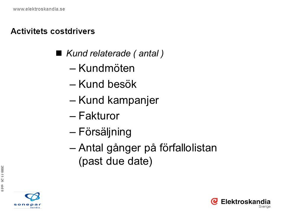 2008-11-26 sid 8 www.elektroskandia.se Activitets costdrivers  Kund relaterade ( antal ) –Kundmöten –Kund besök –Kund kampanjer –Fakturor –Försäljnin