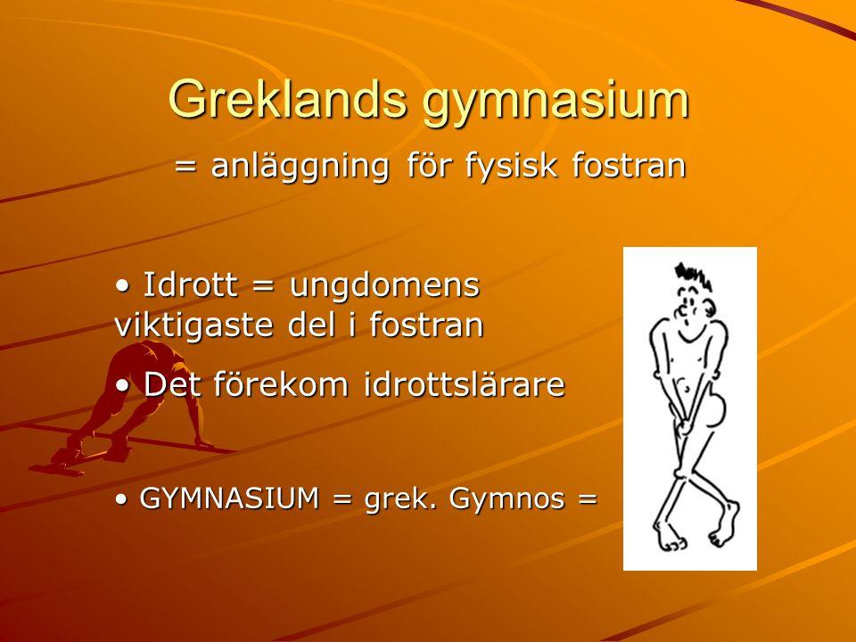 Greklands gymnasium = anläggning för fysisk fostran = anläggning för fysisk fostran • Idrott = ungdomens viktigaste del i fostran • Det förekom idrott