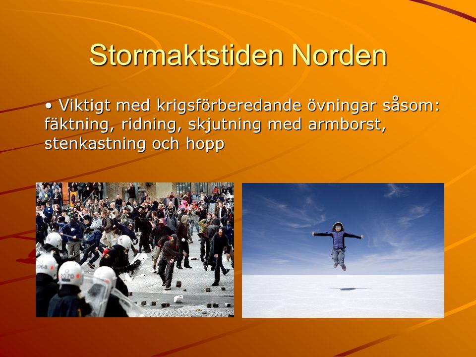 Stormaktstiden Norden • Viktigt med krigsförberedande övningar såsom: fäktning, ridning, skjutning med armborst, stenkastning och hopp