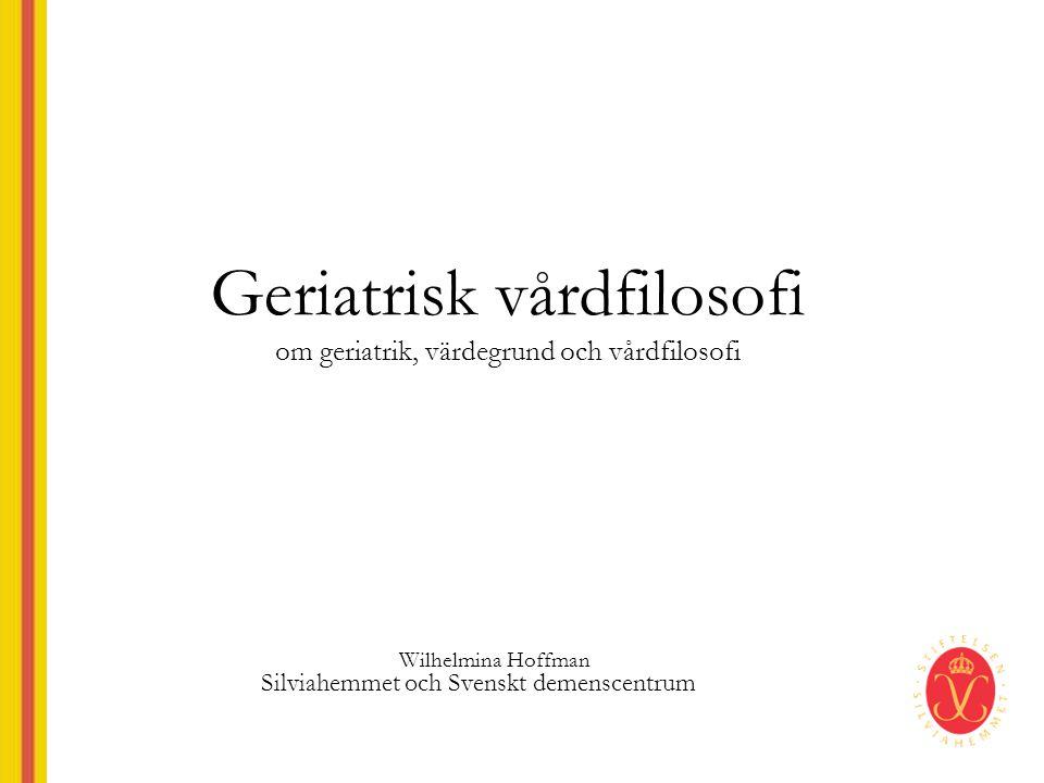 Geriatrisk vårdfilosofi om geriatrik, värdegrund och vårdfilosofi Wilhelmina Hoffman Silviahemmet och Svenskt demenscentrum