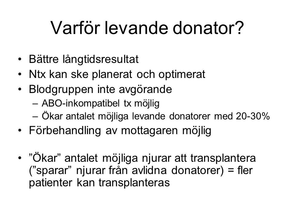 Antalet njurar (LD) som är möjliga att transplantera har ökat •1964 –Endast genetiskt besläktade, viss vävnadslikhet (HLA) •1988 –Maka, make –Helt HLA-olika syskon •1997 –Vänner •2001 –Korsvisa transplantationer •2003 –Anonym, icke riktad donation (altruistisk donation) •2004 –Blodgruppsinkompatibila transplantationer –Transplantationer trots positivt FACS korstest