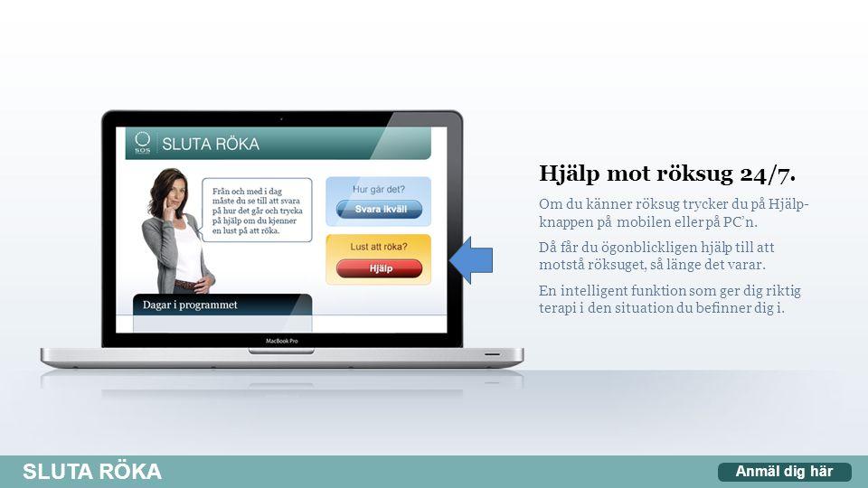 Hjälp mot röksug 24/7. Om du känner röksug trycker du på Hjälp- knappen på mobilen eller på PC'n. Då får du ögonblickligen hjälp till att motstå röksu