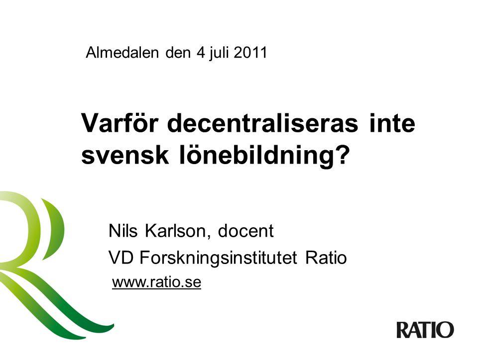 Varför decentraliseras inte svensk lönebildning? Nils Karlson, docent VD Forskningsinstitutet Ratio www.ratio.se Almedalen den 4 juli 2011