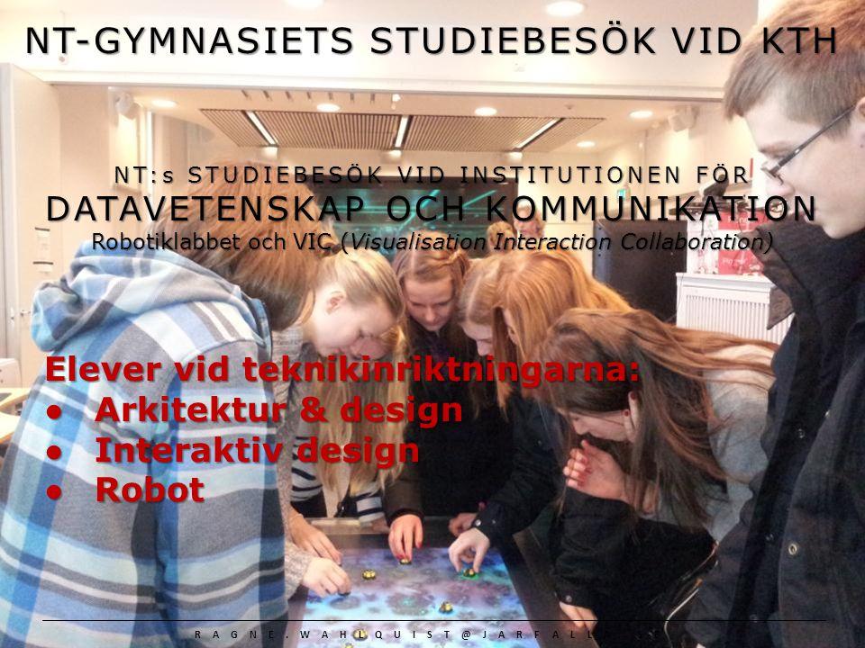 NT-GYMNASIETS STUDIEBESÖK VID KTH NT-GYMNASIETS ELEVER FRÅN: ARKITEKTUR & DESIGN, INTERAKTIV DESIGN OCH ROBOT STUDIEBESÖK VID INSTITUTIONEN FÖR DATAVETENSKAP OCH KOMMUNIKATION – ROBOTIKLABBET OCH VIC VIC studion VIC studion var spännande med sina interaktiva verktyg och vi var tvungna att prova spel och andra nödvändiga prylar .