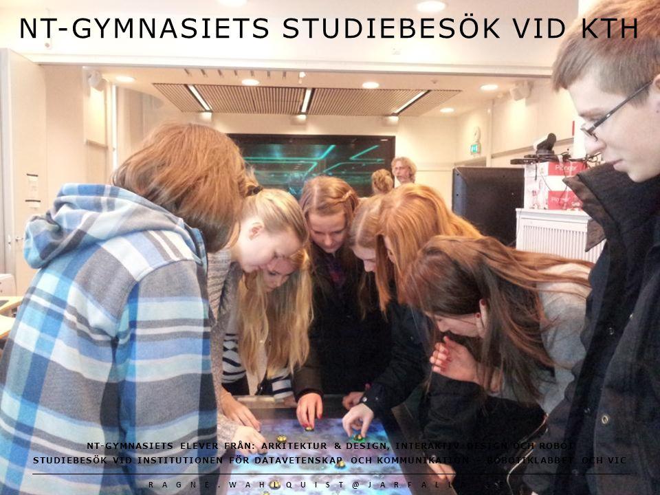 RAGNE.WAHLQUIST@JARFALLA.SE Kungliga Tekniska högskolan http://www.kth.se VIC vid KTH http://www.csc.kth.se/vic Talande social robot i pälsmössa http://www.kth.se/aktuellt/en-social-robot-i- palsmossa-1.272182 VIC Stockholm http://vic-sthlm.se/om-vic-sthlm Robottar och artificiell intelligens http://www.forskning.se/nyheterfakta/teman/artificiell intelligens/tiofragorochsvar/hurkanmanskaparobotsom anvanderartificiellintelligens.5.77bf647e1367e8c90a6e8.html NT-Gymnasiet http://www.ntgymnasiet.se Länk till Robot vid NT http://www.ntgymnasiet.se/index.php?n=niavubtekrob Bilder: Alla bilder är fotograferade av författaren Källor och länkar NT-GYMNASIETS STUDIEBESÖK VID KTH NT-GYMNASIETS ELEVER FRÅN: ARKITEKTUR & DESIGN, INTERAKTIV DESIGN OCH ROBOT STUDIEBESÖK VID INSTITUTIONEN FÖR DATAVETENSKAP OCH KOMMUNIKATION – ROBOTIKLABBET OCH VIC