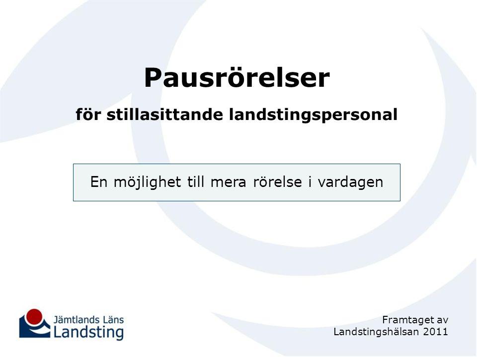 Pausrörelser för stillasittande landstingspersonal En möjlighet till mera rörelse i vardagen Framtaget av Landstingshälsan 2011