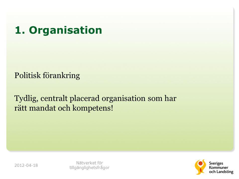 1. Organisation Politisk förankring Tydlig, centralt placerad organisation som har rätt mandat och kompetens! 2012-04-18 Nätverket för tillgänglighets