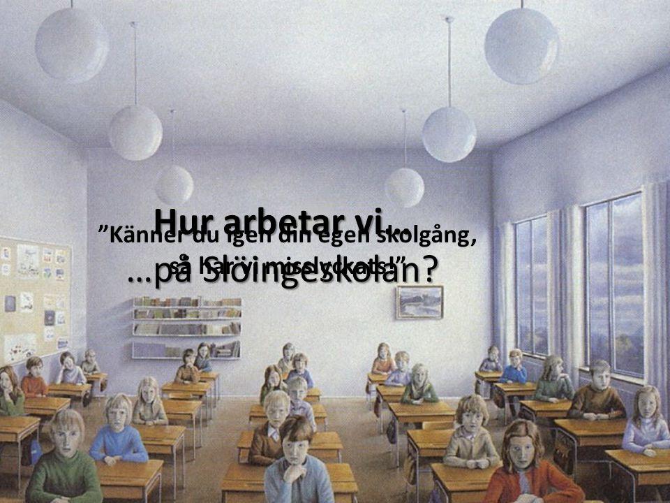Hur arbetar vi… …på Slöingeskolan? Känner du igen din egen skolgång, så har vi misslyckats!