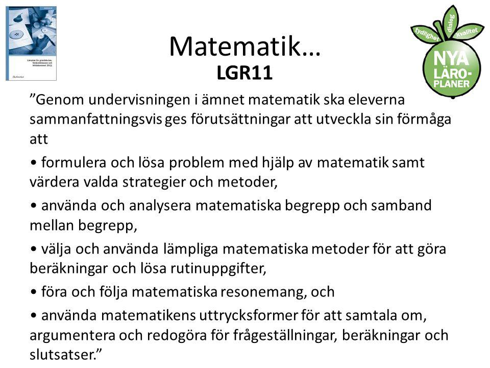 Matematik… LGR11 Genom undervisningen i ämnet matematik ska eleverna sammanfattningsvis ges förutsättningar att utveckla sin förmåga att • formulera och lösa problem med hjälp av matematik samt värdera valda strategier och metoder, • använda och analysera matematiska begrepp och samband mellan begrepp, • välja och använda lämpliga matematiska metoder för att göra beräkningar och lösa rutinuppgifter, • föra och följa matematiska resonemang, och • använda matematikens uttrycksformer för att samtala om, argumentera och redogöra för frågeställningar, beräkningar och slutsatser.