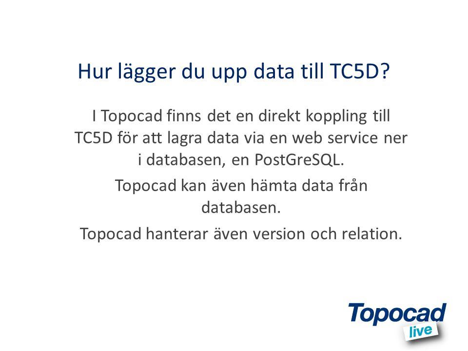 Hur lägger du upp data till TC5D? I Topocad finns det en direkt koppling till TC5D för att lagra data via en web service ner i databasen, en PostGreSQ