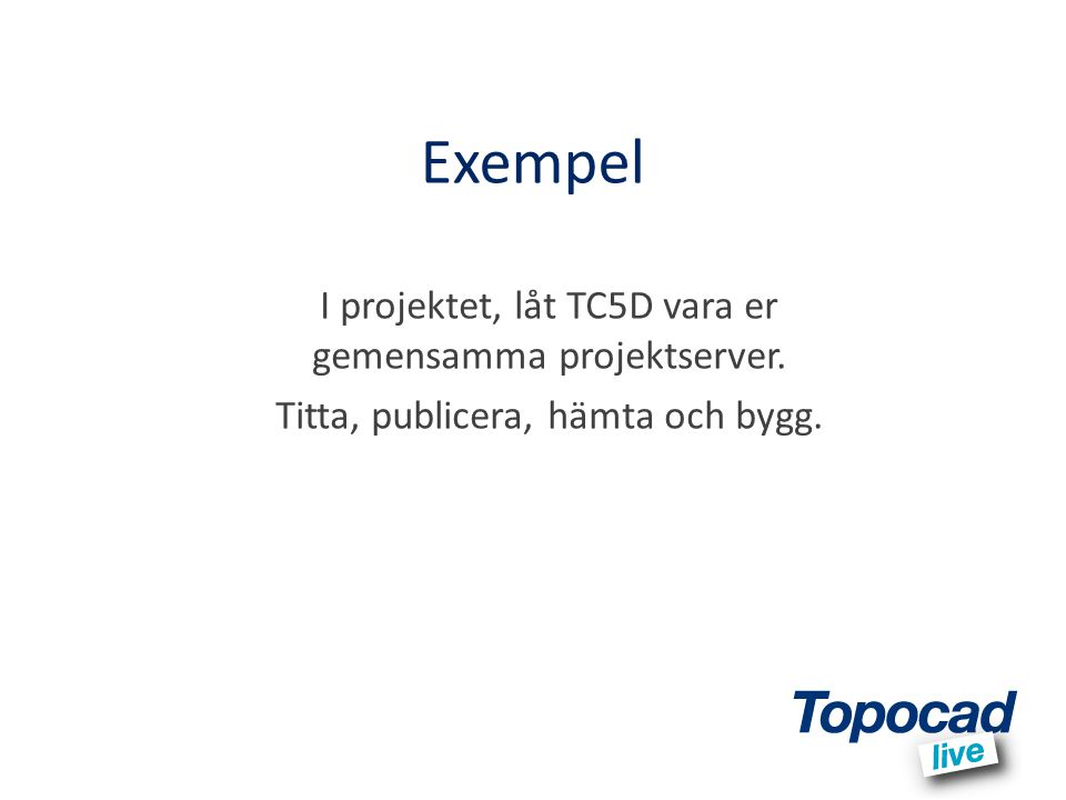 Exempel I projektet, låt TC5D vara er gemensamma projektserver. Titta, publicera, hämta och bygg.