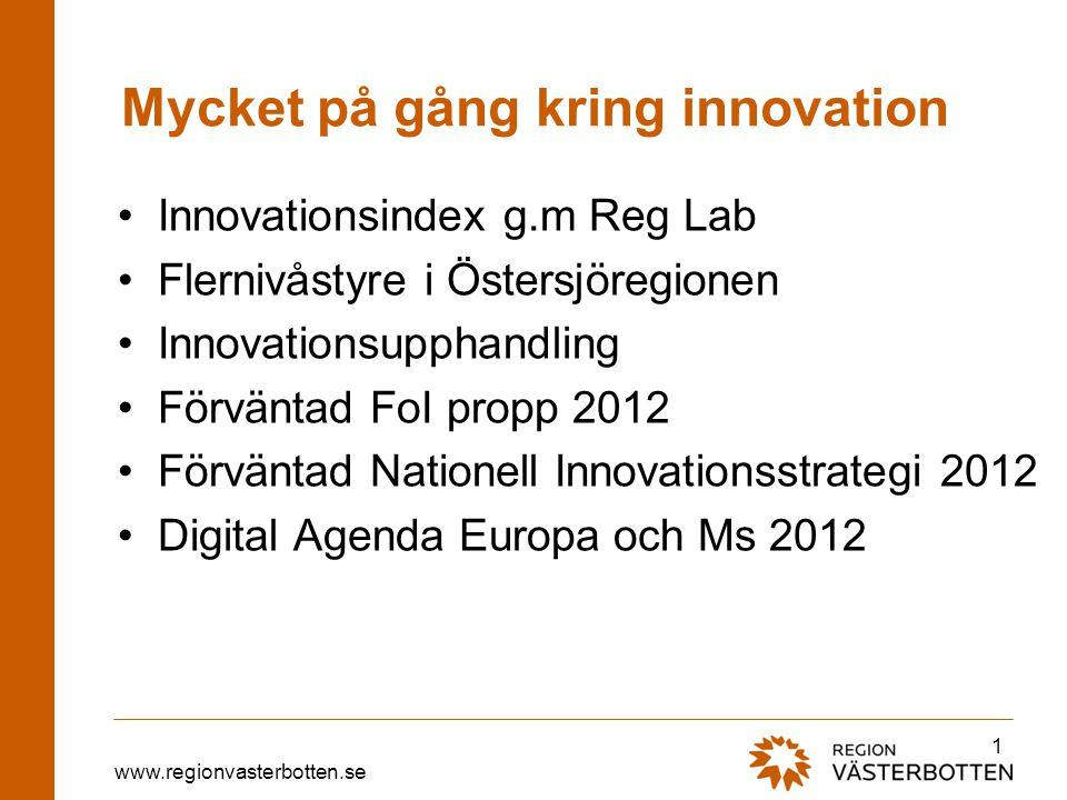 www.regionvasterbotten.se Mycket på gång kring innovation •Innovationsindex g.m Reg Lab •Flernivåstyre i Östersjöregionen •Innovationsupphandling •Förväntad FoI propp 2012 •Förväntad Nationell Innovationsstrategi 2012 •Digital Agenda Europa och Ms 2012 1