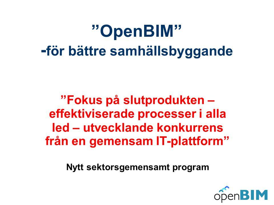 OpenBIM - för bättre samhällsbyggande Fokus på slutprodukten – effektiviserade processer i alla led – utvecklande konkurrens från en gemensam IT-plattform Nytt sektorsgemensamt program 20090201