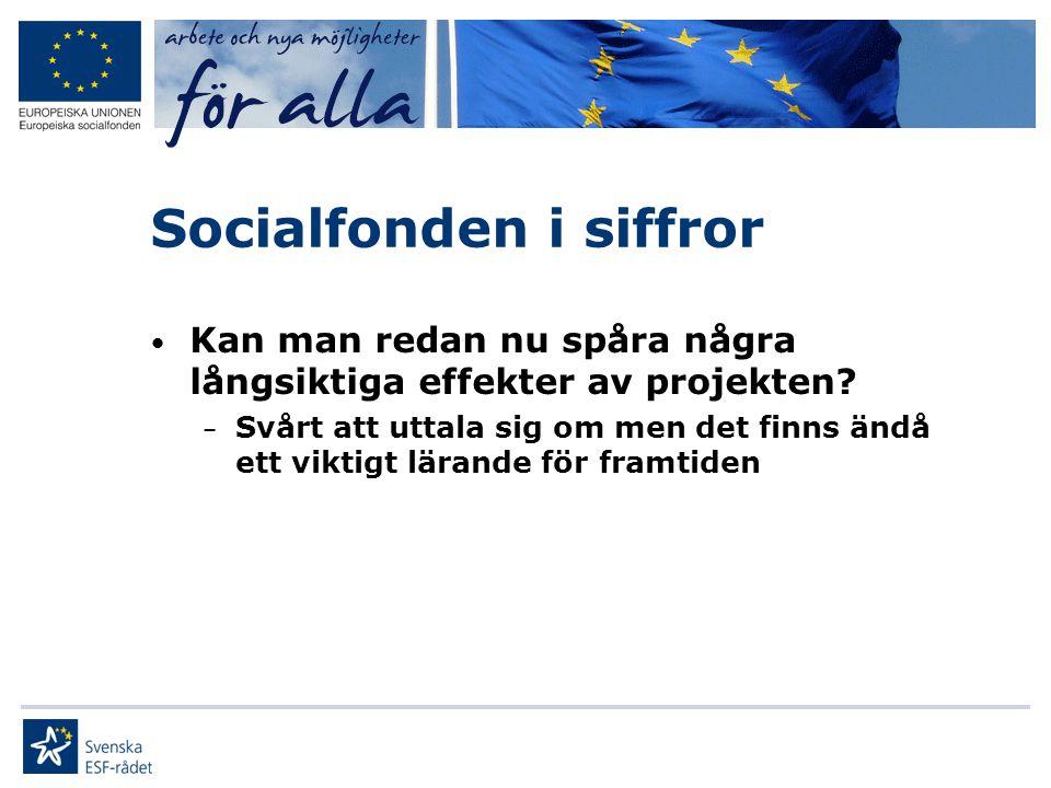 Socialfonden i siffror • Kan man redan nu spåra några långsiktiga effekter av projekten? – Svårt att uttala sig om men det finns ändå ett viktigt lära