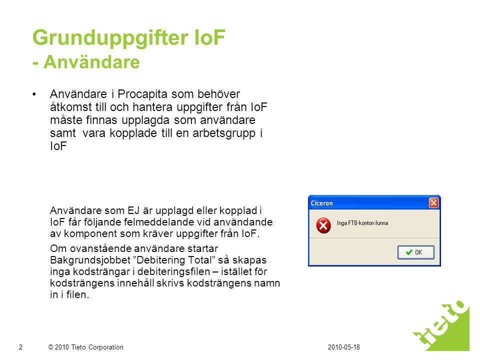 © 2010 Tieto Corporation Grunduppgifter IoF - Användare •Användare i Procapita som behöver åtkomst till och hantera uppgifter från IoF måste finnas upplagda som användare samt vara kopplade till en arbetsgrupp i IoF Användare som EJ är upplagd eller kopplad i IoF får följande felmeddelande vid användande av komponent som kräver uppgifter från IoF.