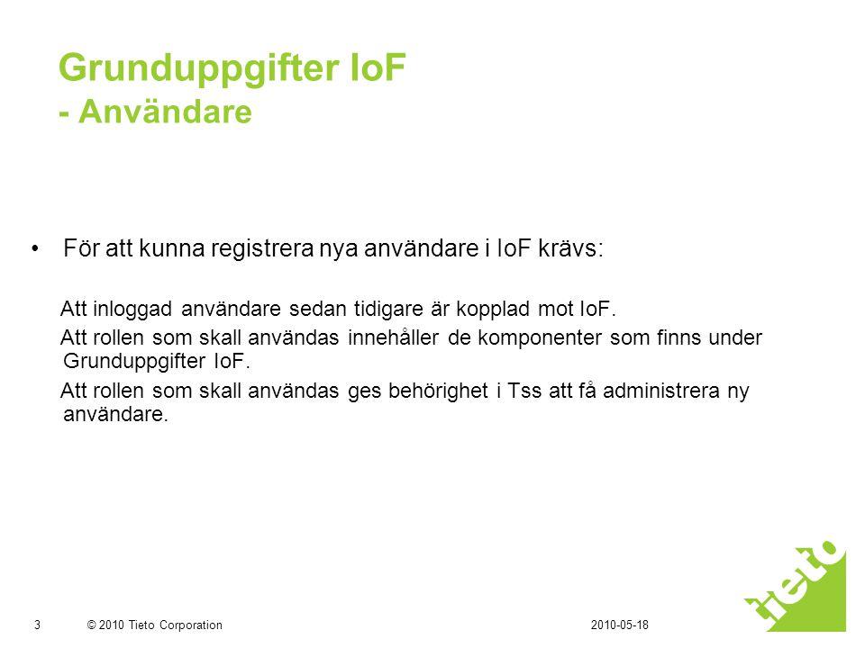 © 2010 Tieto Corporation Grunduppgifter IoF - Användare •Logga in i Tss med rollen VoO.Behörighetsansvarig •Markera den Roll som skall ges behörighet att administrera ny användare.