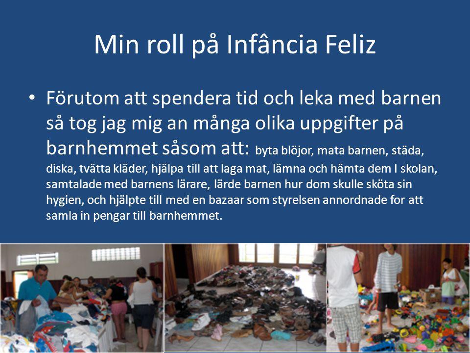 Min roll på Infância Feliz • Förutom att spendera tid och leka med barnen så tog jag mig an många olika uppgifter på barnhemmet såsom att: byta blöjor, mata barnen, städa, diska, tvätta kläder, hjälpa till att laga mat, lämna och hämta dem I skolan, samtalade med barnens lärare, lärde barnen hur dom skulle sköta sin hygien, och hjälpte till med en bazaar som styrelsen annordnade for att samla in pengar till barnhemmet.