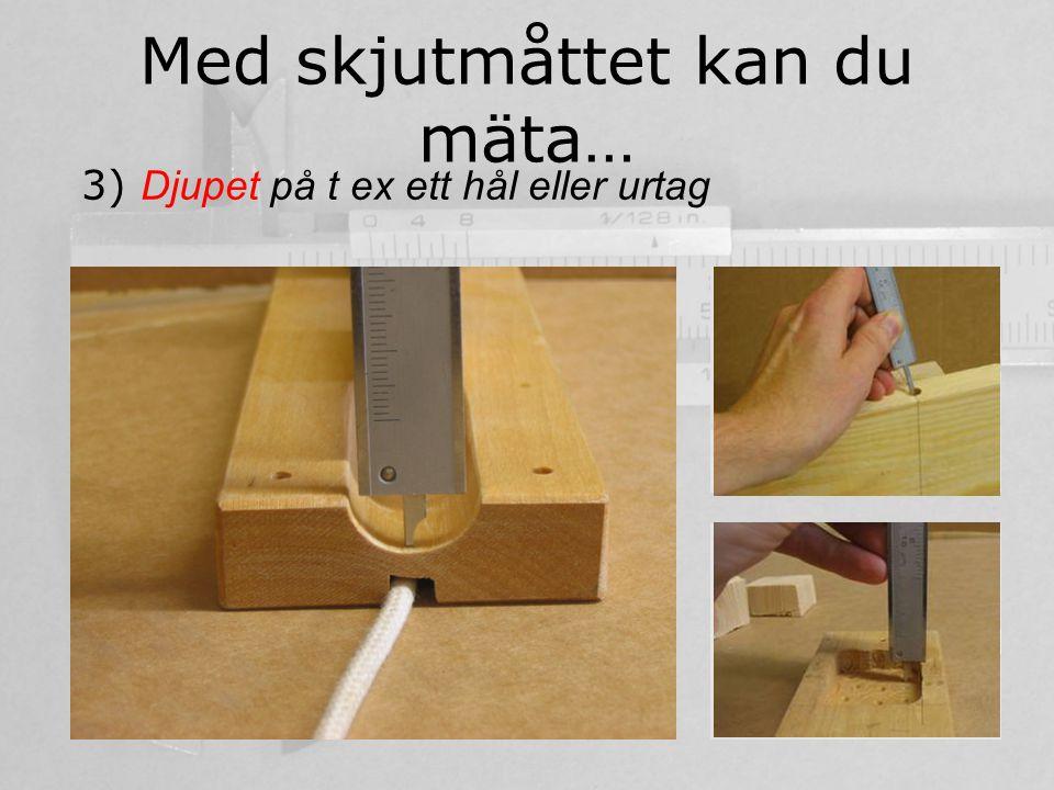 3) Djupet på t ex ett hål eller urtag Med skjutmåttet kan du mäta…