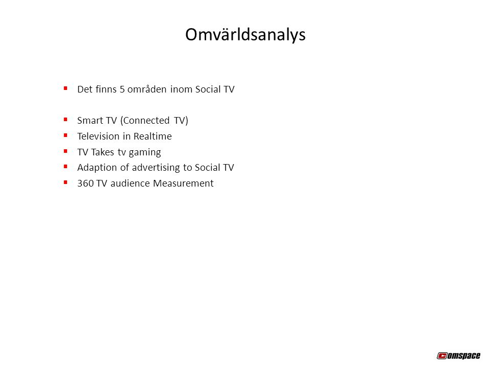  Det finns 5 områden inom Social TV  Smart TV (Connected TV)  Television in Realtime  TV Takes tv gaming  Adaption of advertising to Social TV  360 TV audience Measurement Omvärldsanalys