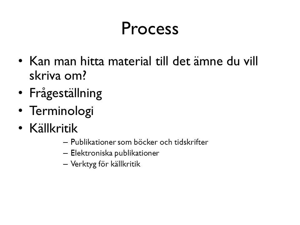 Process • Kan man hitta material till det ämne du vill skriva om? • Frågeställning • Terminologi • Källkritik – Publikationer som böcker och tidskrift