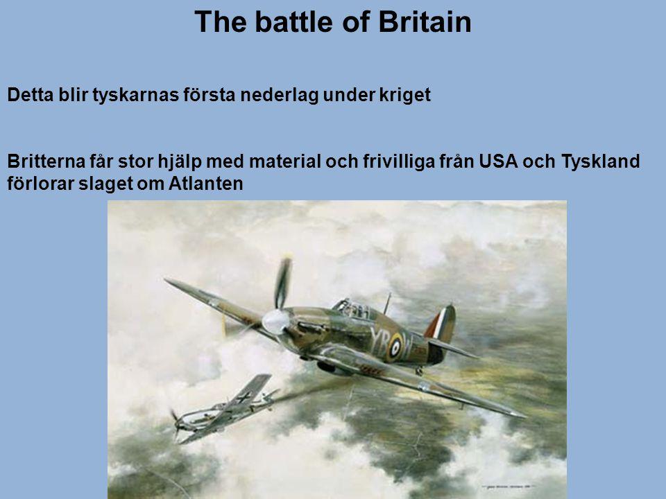The battle of Britain Detta blir tyskarnas första nederlag under kriget Britterna får stor hjälp med material och frivilliga från USA och Tyskland för