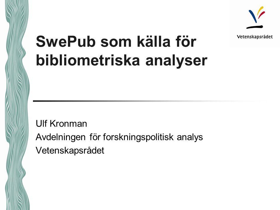 SwePub som källa för bibliometriska analyser Ulf Kronman Avdelningen för forskningspolitisk analys Vetenskapsrådet
