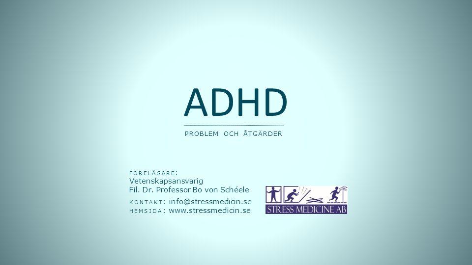 FÖRELÄSARE : Vetenskapsansvarig Fil. Dr. Professor Bo von Schéele KONTAKT : info@stressmedicin.se HEMSIDA : www.stressmedicin.se ADHD PROBLEM OCH ÅTGÄ