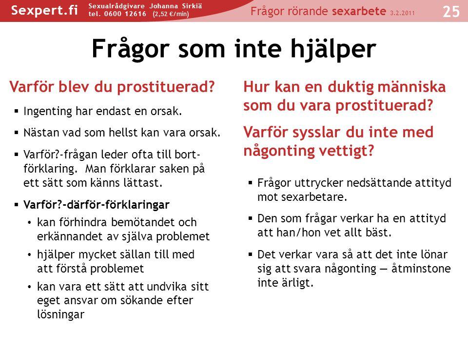 Sexpert.fi Seksuaalineuvoja Johanna Sirkiä puh. 0600 12616 (2,50 €/min) Sexpert.fi Sexualrådgivare Johanna Sirkiä tel. 0600 12616 (2,52 €/min) Frågor