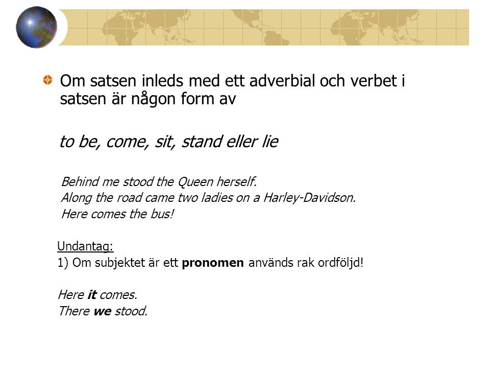 Om satsen inleds med ett adverbial och verbet i satsen är någon form av to be, come, sit, stand eller lie Behind me stood the Queen herself. Along the