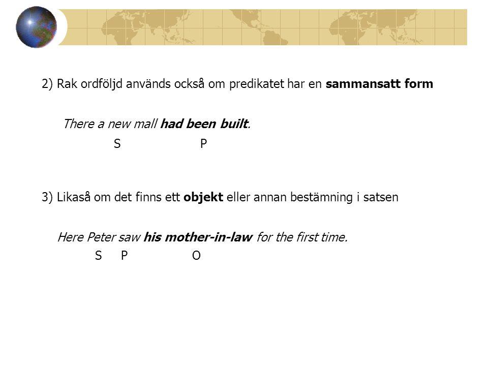 2) Rak ordföljd används också om predikatet har en sammansatt form There a new mall had been built.