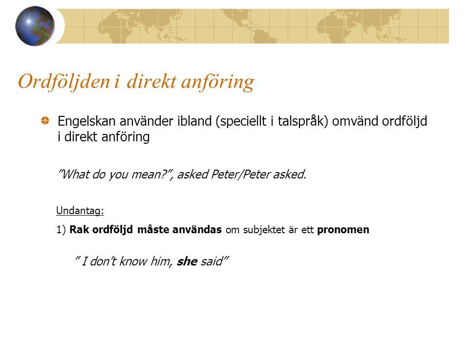 Ordföljden i direkt anföring Engelskan använder ibland (speciellt i talspråk) omvänd ordföljd i direkt anföring What do you mean? , asked Peter/Peter asked.