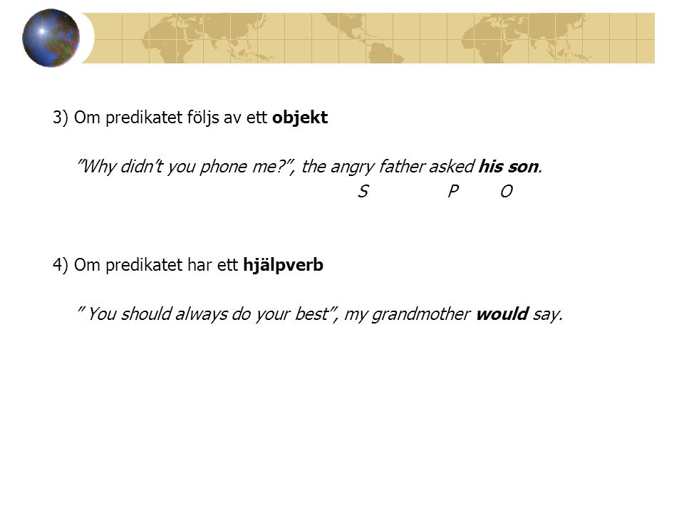 "3) Om predikatet följs av ett objekt ""Why didn't you phone me?"", the angry father asked his son. S P O 4) Om predikatet har ett hjälpverb "" You should"