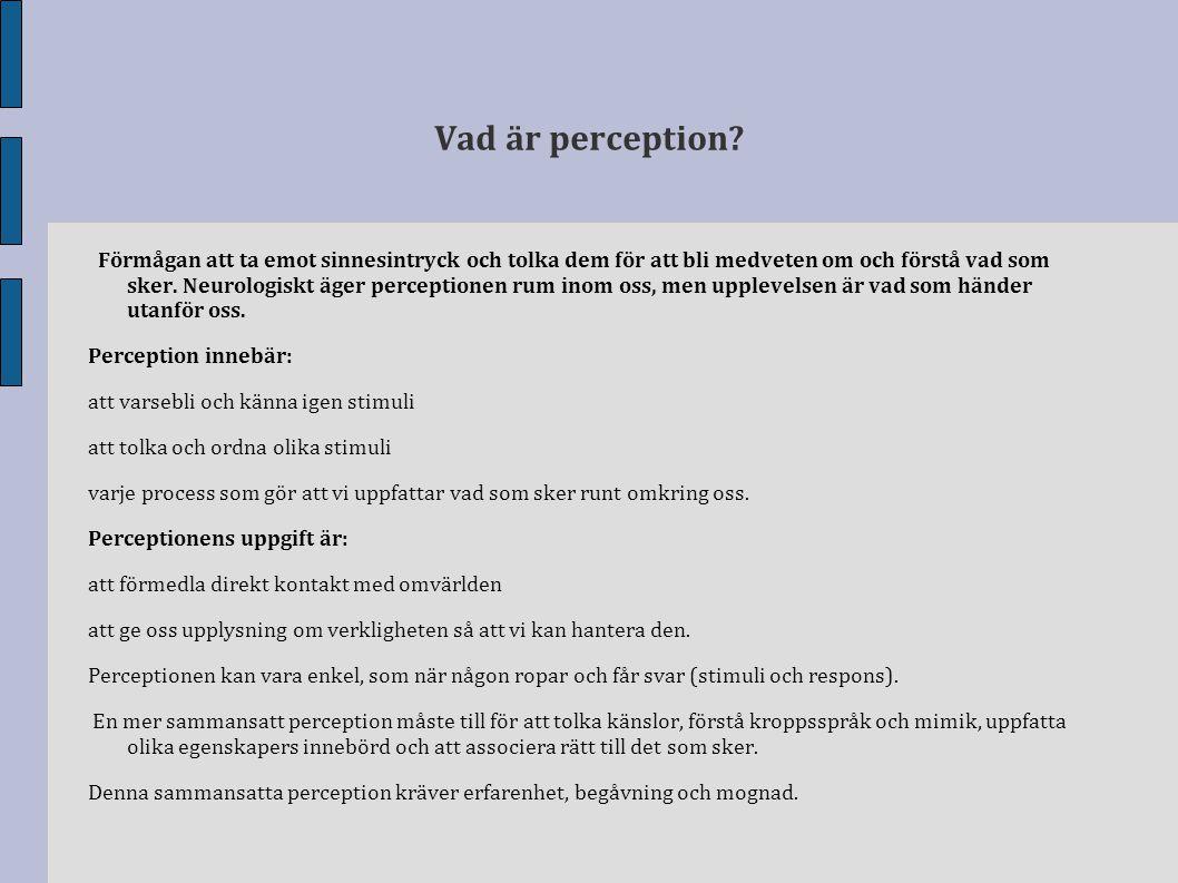 Vad är perception? Förmågan att ta emot sinnesintryck och tolka dem för att bli medveten om och förstå vad som sker. Neurologiskt äger perceptionen ru