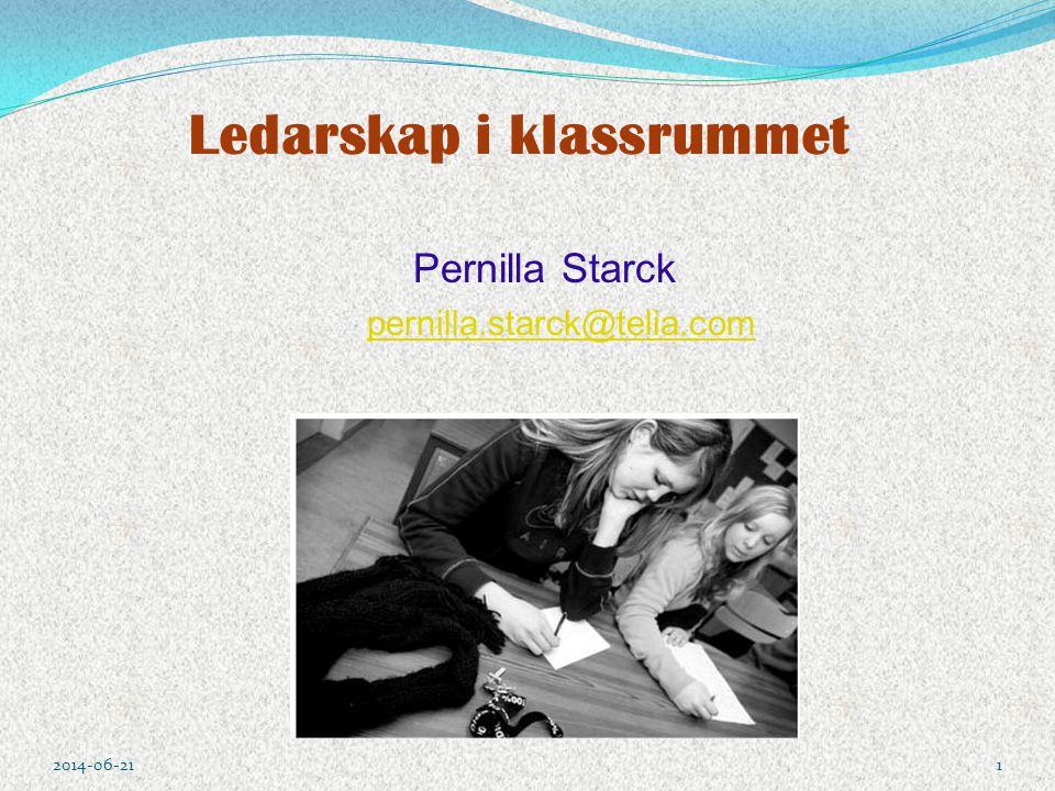 Ledarskap i klassrummet Pernilla Starck pernilla.starck@telia.com 2014-06-211