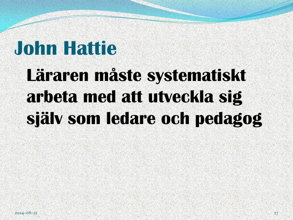 John Hattie Läraren måste systematiskt arbeta med att utveckla sig själv som ledare och pedagog 2014-06-2117