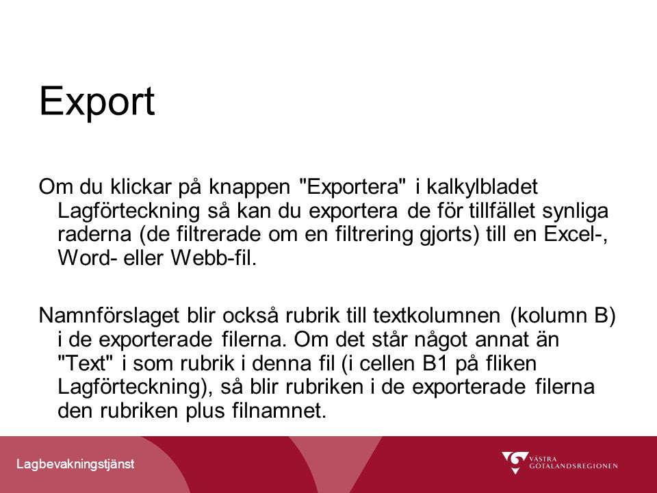 Lagbevakningstjänst Export Om du klickar på knappen Exportera i kalkylbladet Lagförteckning så kan du exportera de för tillfället synliga raderna (de filtrerade om en filtrering gjorts) till en Excel-, Word- eller Webb-fil.