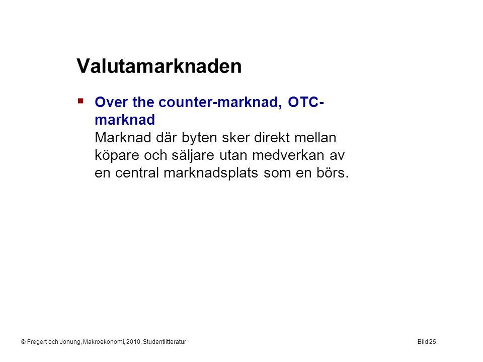© Fregert och Jonung, Makroekonomi, 2010, StudentlitteraturBild 25 Valutamarknaden  Over the counter-marknad, OTC- marknad Marknad där byten sker dir
