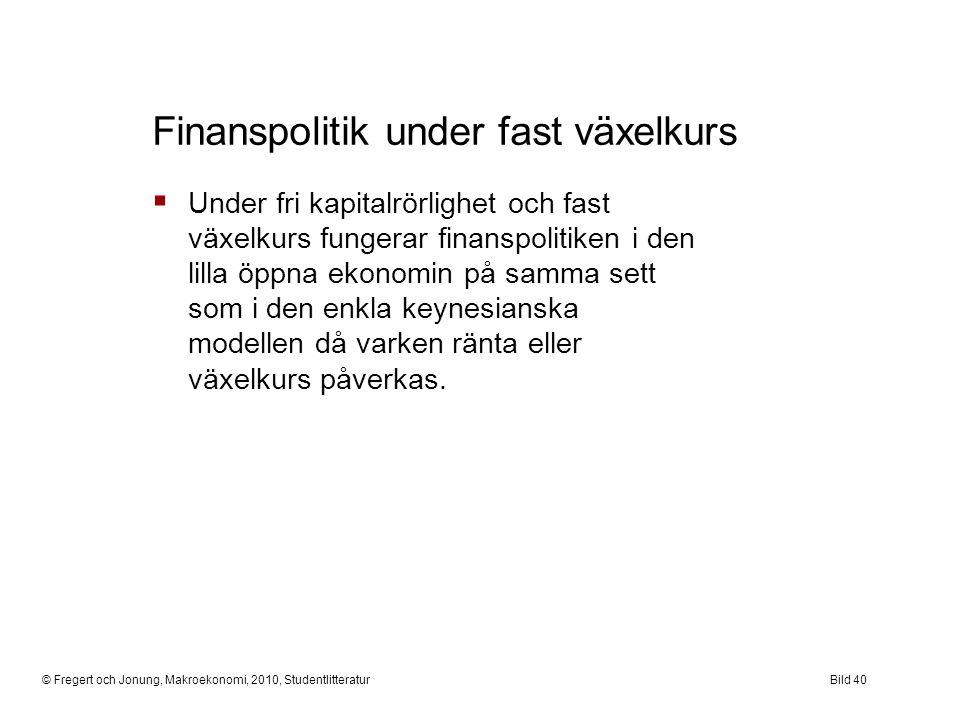 © Fregert och Jonung, Makroekonomi, 2010, StudentlitteraturBild 40  Under fri kapitalrörlighet och fast växelkurs fungerar finanspolitiken i den lill