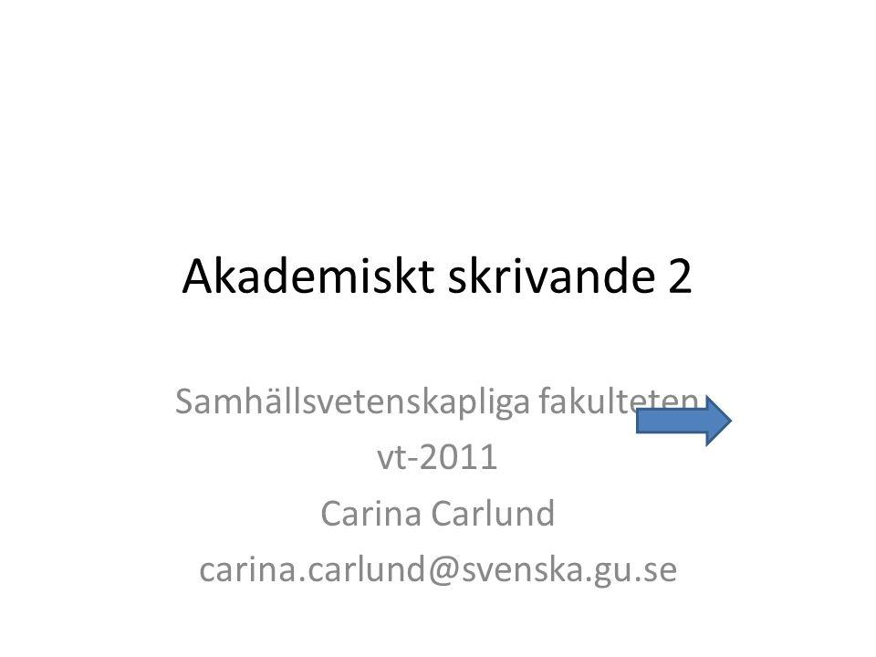 Akademiskt skrivande 2 Samhällsvetenskapliga fakulteten vt-2011 Carina Carlund carina.carlund@svenska.gu.se