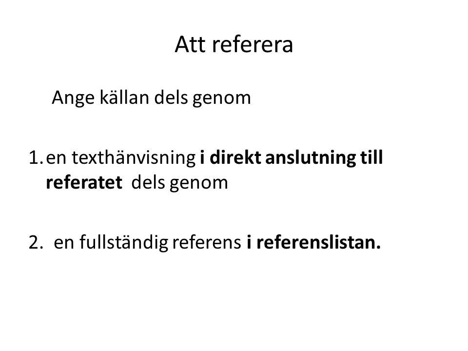 Att referera Ange källan dels genom 1.en texthänvisning i direkt anslutning till referatet dels genom 2. en fullständig referens i referenslistan.