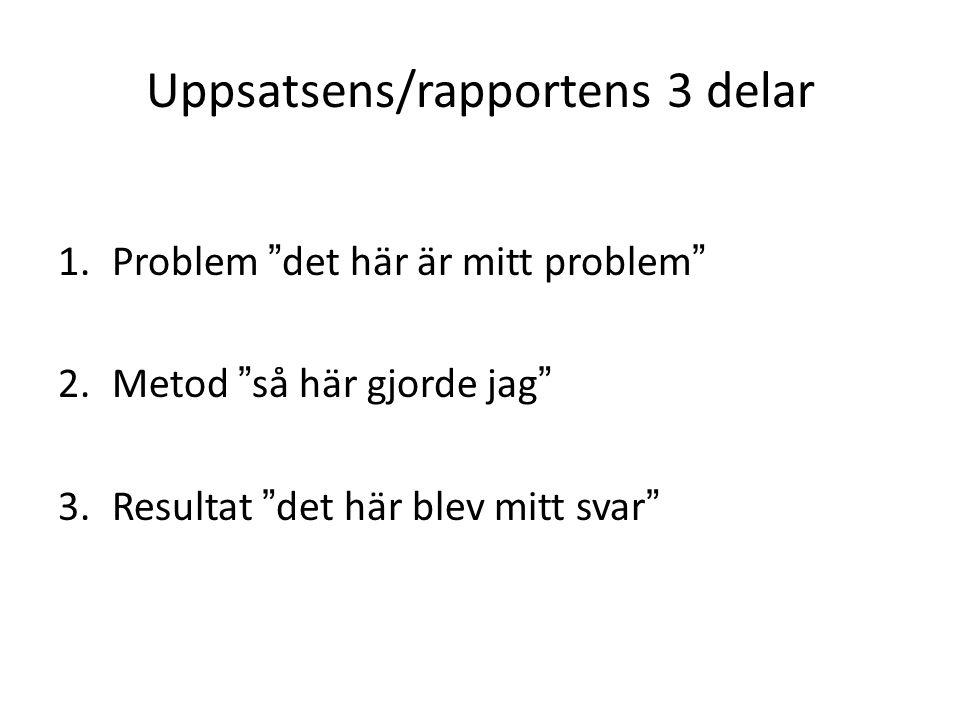 """Uppsatsens/rapportens 3 delar 1.Problem """"det här är mitt problem"""" 2.Metod """"så här gjorde jag"""" 3.Resultat """"det här blev mitt svar"""""""